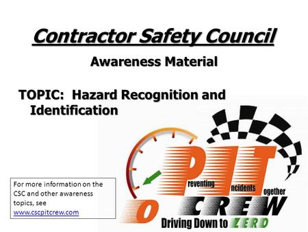 Contractor Safety Council Awareness Material TOPIC: Hazard Recognition and Identification For more information on the CSC and other awareness topics, see.