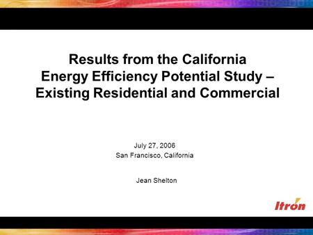 Results from the California Energy Efficiency Potential Study – Existing Residential and Commercial Jean Shelton July 27, 2006 San Francisco, California.