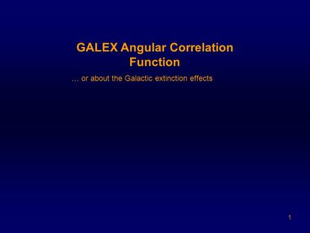 1 GALEX Angular Correlation Function … or about the Galactic extinction effects.