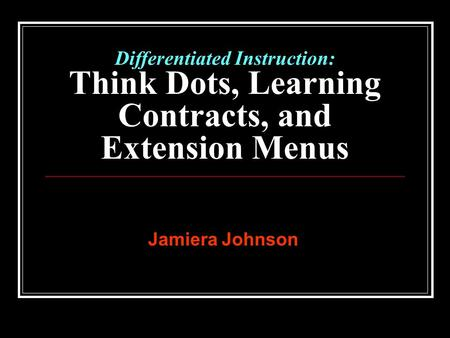 Differentiated Instruction: Think Dots, Learning Contracts, and Extension Menus Jamiera Johnson.