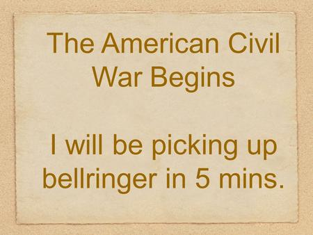 The American Civil War Begins I will be picking up bellringer in 5 mins.