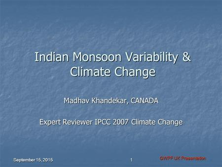 Indian Monsoon Variability & Climate Change Madhav Khandekar, CANADA Expert Reviewer IPCC 2007 Climate Change September 15, 2015 GWPF UK Presentation 1.