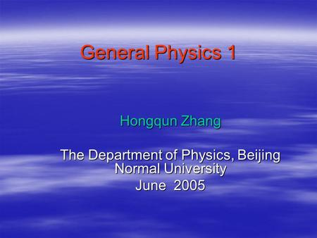 General Physics 1 Hongqun Zhang The Department of Physics, Beijing Normal University June 2005.