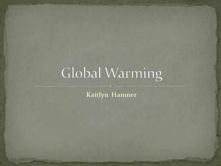 Kaitlyn Hamner. Global Warming is defined as the increase of the average temperature of the earth. The Greenhouse gases traps the Sun's energy and warms.