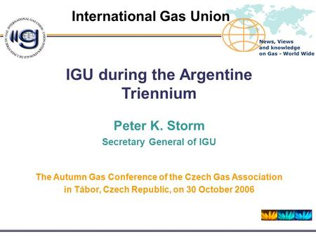 Friday, 09 October 2015 International Gas Union IGU during the Argentine Triennium Peter K. Storm Secretary General of IGU The Autumn Gas Conference of.