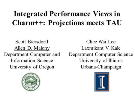 Integrated Performance Views in Charm++: Projections meets TAU Scott Biersdorff Allen D. Malony Department Computer and Information Science University.