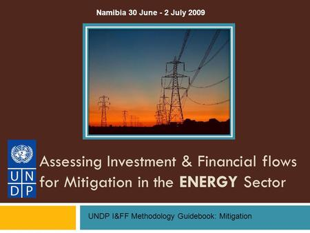 Assessing Investment & Financial flows for Mitigation in the ENERGY Sector UNDP I&FF Methodology Guidebook: Mitigation Namibia 30 June - 2 July 2009.