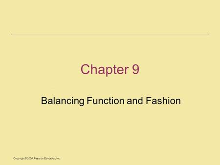 Copyright © 2005, Pearson Education, Inc. Chapter 9 Balancing Function and Fashion.