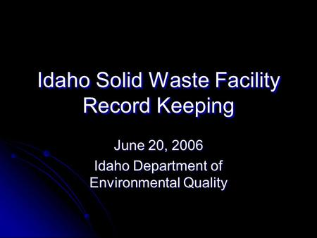 Idaho Solid Waste Facility Record Keeping June 20, 2006 Idaho Department of Environmental Quality.