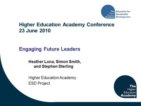 Higher Education Academy Conference 23 June 2010 Engaging Future Leaders Heather Luna, Simon Smith, and Stephen Sterling Higher Education Academy ESD Project.