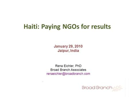 Haiti: Paying NGOs for results January 29, 2010 Jaipur, India Rena Eichler, PhD Broad Branch Associates