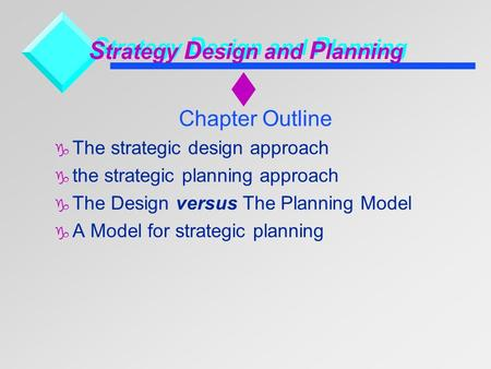 S trategy D esign and P lanning Chapter Outline  The strategic design approach  the strategic planning approach  The Design versus The Planning Model.