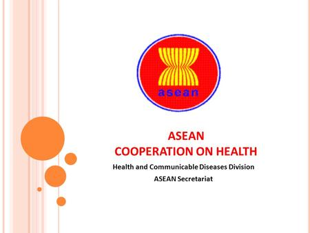 ASEAN COOPERATION ON HEALTH Health and Communicable Diseases Division ASEAN Secretariat.