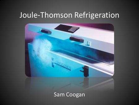 Joule-Thomson Refrigeration Sam Coogan. Adiabatic Expansion Many ways to have adiabatic expansion – Constant Entropy (Isentropic) – Constant Internal.