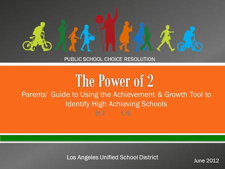  PUBLIC SCHOOL CHOICE RESOLUTION June 2012 Los Angeles Unified School District Parents' Guide to Using the Achievement & Growth Tool to Identify High.