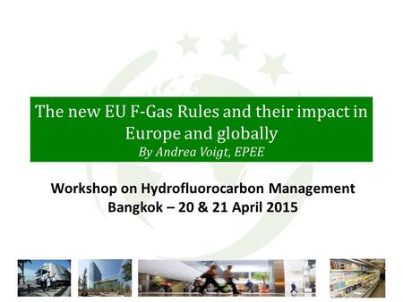 The new EU F-Gas Rules and their impact in Europe and globally By Andrea Voigt, EPEE Workshop on Hydrofluorocarbon Management Bangkok – 20 & 21 April 2015.