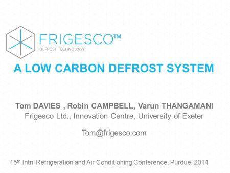 A LOW CARBON DEFROST SYSTEM Tom DAVIES, Robin CAMPBELL, Varun THANGAMANI Frigesco Ltd., Innovation Centre, University of Exeter 15 th.