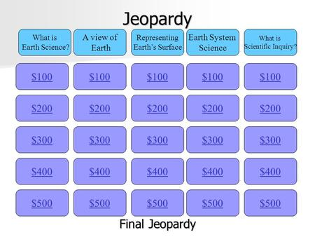 Jeopardy $100 What is Earth Science? A view of Earth Representing Earth's Surface Earth System Science What is Scientific Inquiry? $200 $300 $400 $500.