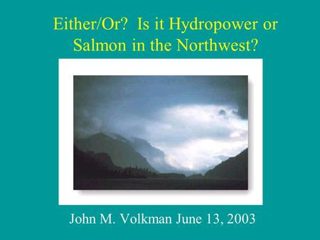 John M. Volkman June 13, 2003 Either/Or? Is it Hydropower or Salmon in the Northwest?
