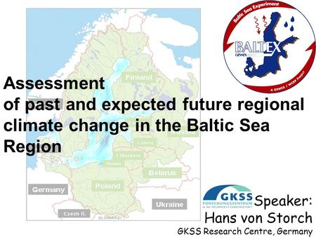 Assessment of past and expected future regional climate change in the Baltic Sea Region Speaker: Hans von Storch GKSS Research Centre, Germany.