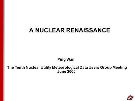 A NUCLEAR RENAISSANCE Ping Wan The Tenth Nuclear Utility Meteorological Data Users Group Meeting June 2005.