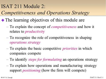 ISAT 211 Mod 2-1  1997 M. Zarrugh ISAT 211 Module 2: Competitiveness and Operations Strategy  The learning objectives of this module are –To explain.