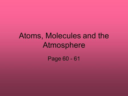 Atoms, Molecules and the Atmosphere Page 60 - 61.