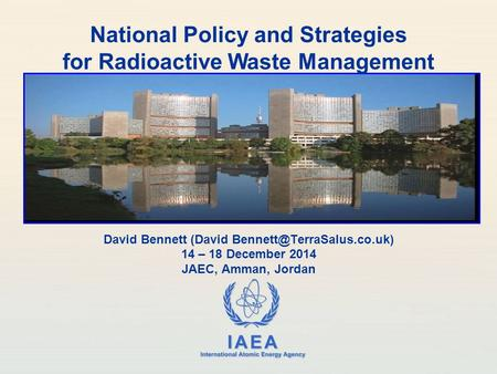 IAEA International Atomic Energy Agency David Bennett (David 14 – 18 December 2014 JAEC, Amman, Jordan National Policy and Strategies.