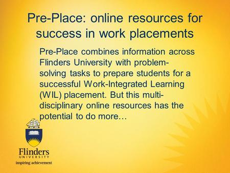 Pre-Place: online resources for success in work placements Pre-Place combines information across Flinders University with problem- solving tasks to prepare.
