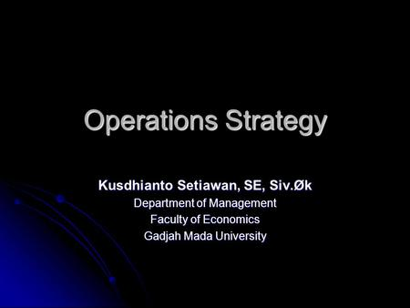 Operations Strategy Kusdhianto Setiawan, SE, Siv.Øk Department of Management Faculty of Economics Gadjah Mada University.