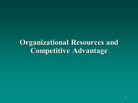 Organizational Resources and Competitive Advantage 1.