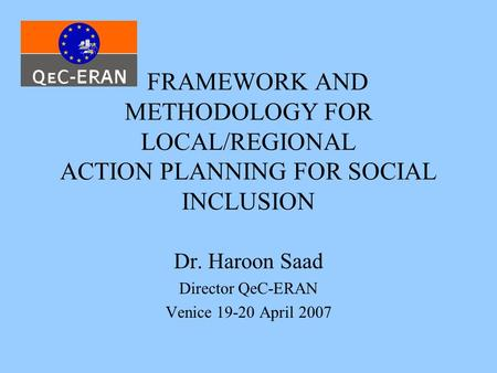 FRAMEWORK AND METHODOLOGY FOR LOCAL/REGIONAL ACTION PLANNING FOR SOCIAL INCLUSION Dr. Haroon Saad Director QeC-ERAN Venice 19-20 April 2007.