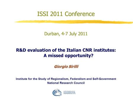 ISSI 2011 Conference Durban, 4-7 July 2011 R&D evaluation of the Italian CNR institutes: A missed opportunity? Giorgio Sirilli Institute for the Study.