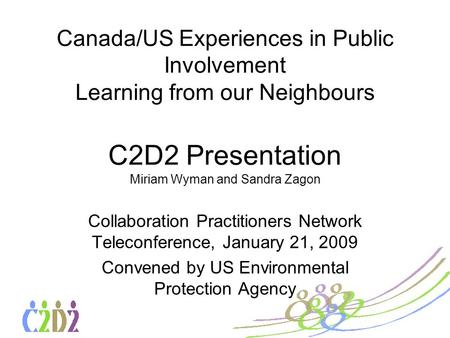 Canada/US Experiences in Public Involvement Learning from our Neighbours C2D2 Presentation Miriam Wyman and Sandra Zagon Collaboration Practitioners Network.