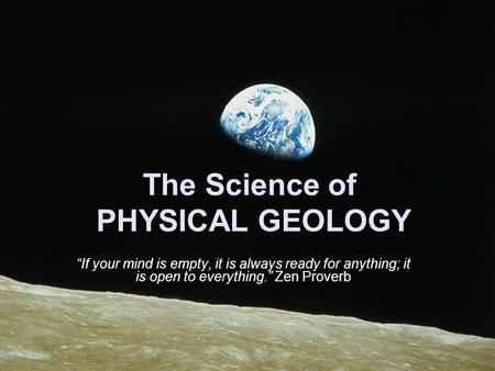 "The Science of PHYSICAL GEOLOGY ""If your mind is empty, it is always ready for anything; it is open to everything."" Zen Proverb."