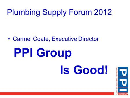 Plumbing Supply Forum 2012 Carmel Coate, Executive Director PPI Group Is Good!