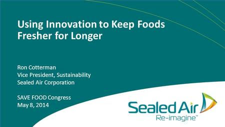 Using Innovation to Keep Foods Fresher for Longer Ron Cotterman Vice President, Sustainability Sealed Air Corporation SAVE FOOD Congress May 8, 2014.