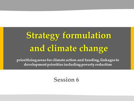 Session 6 Strategy formulation and climate change prioritizing areas for climate action and funding, linkages to development priorities including poverty.