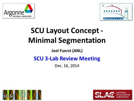 SCU Layout Concept - Minimal Segmentation Joel Fuerst (ANL) SCU 3-Lab Review Meeting Dec. 16, 2014.