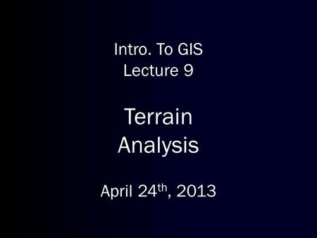 Intro. To GIS Lecture 9 Terrain Analysis April 24 th, 2013.