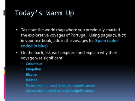 Today's Warm Up  Take out the world map where you previously charted the explorative voyages of Portugal. Using pages 74 & 75 in your textbook, add in.