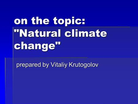 On the topic: Natural climate change prepared by Vitaliy Krutogolov.