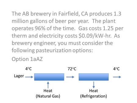 The AB brewery in Fairfield, CA produces 1.3 million gallons of beer per year. The plant operates 96% of the time. Gas costs 1.25 per therm and electricity.