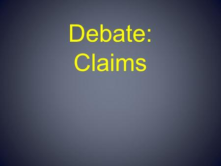 Debate: Claims. Claims Each claim is a statement within the argument that the arguer needs accepted. These statements are given to logically lead the.