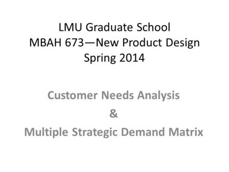 LMU Graduate School MBAH 673—New Product Design Spring 2014 Customer Needs Analysis & Multiple Strategic Demand Matrix.