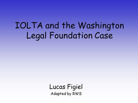 IOLTA and the Washington Legal Foundation Case Lucas Figiel Adapted by RWS.