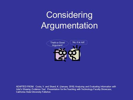 Considering Argumentation ADAPTED FROM: Costa, V. and Shand, K. (January 2010) Analyzing and Evaluating Information with Intel's Showing Evidence Tool.