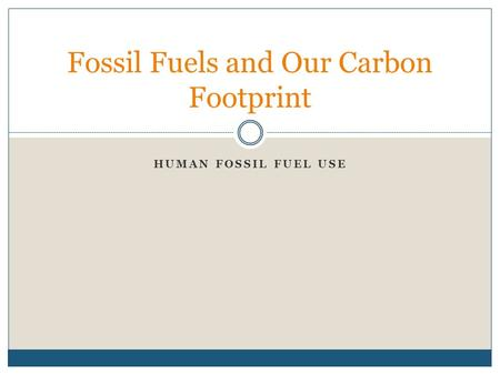 HUMAN FOSSIL FUEL USE Fossil Fuels and Our Carbon Footprint.