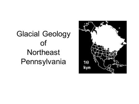 Glacial Geology of Northeast Pennsylvania. How do we know they were here? Geologic forensics…look for the evidence… …and an 800 pound gorilla leaves a.