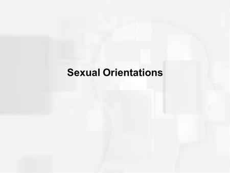 Sexual Orientations. A Continuum of Sexual Orientations Primary erotic, psychological, emotional, and social orientation –Homosexual Orientation toward.